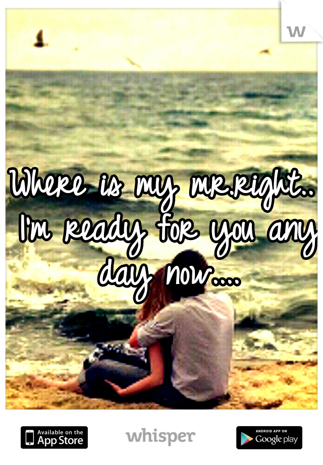 Where is my mr.right.. I'm ready for you any day now....