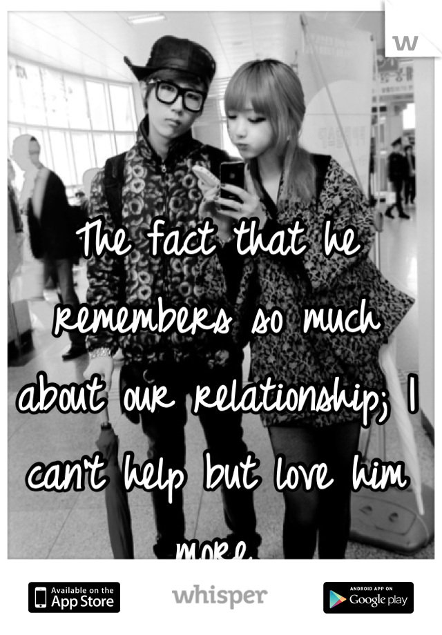 The fact that he remembers so much about our relationship; I can't help but love him more.