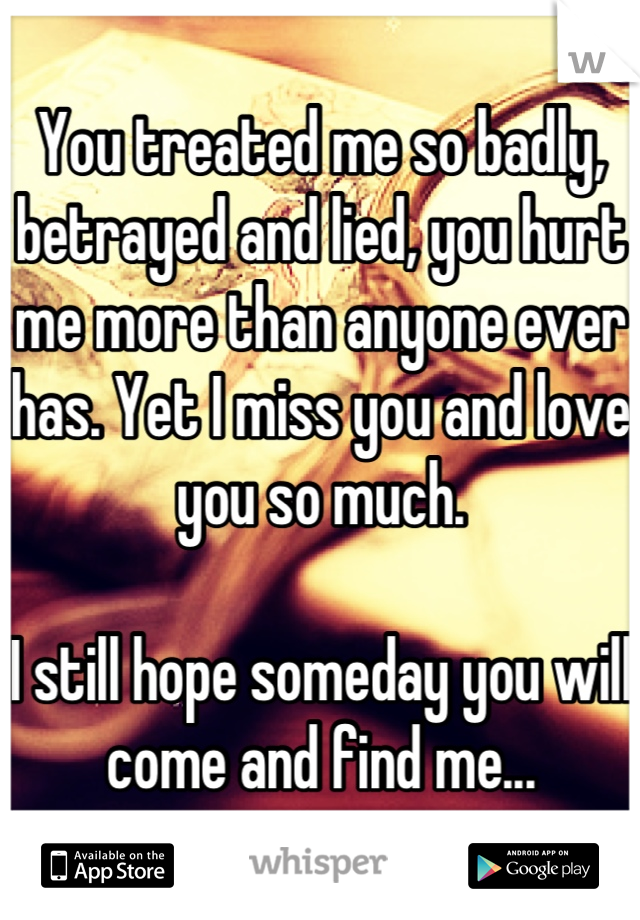 You treated me so badly, betrayed and lied, you hurt me more than anyone ever has. Yet I miss you and love you so much.   I still hope someday you will come and find me...
