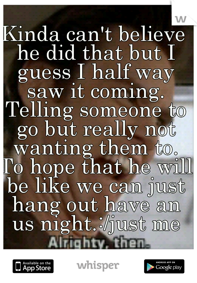 Kinda can't believe he did that but I guess I half way saw it coming. Telling someone to go but really not wanting them to. To hope that he will be like we can just hang out have an us night.:/just me
