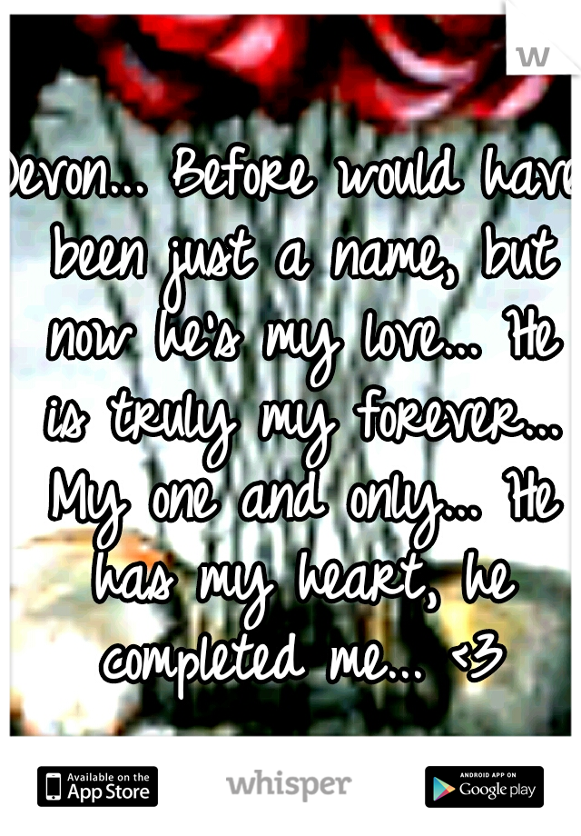 Devon... Before would have been just a name, but now he's my love... He is truly my forever... My one and only... He has my heart, he completed me... <3