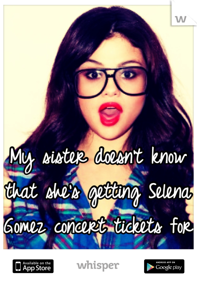 My sister doesn't know that she's getting Selena Gomez concert tickets for birthday.