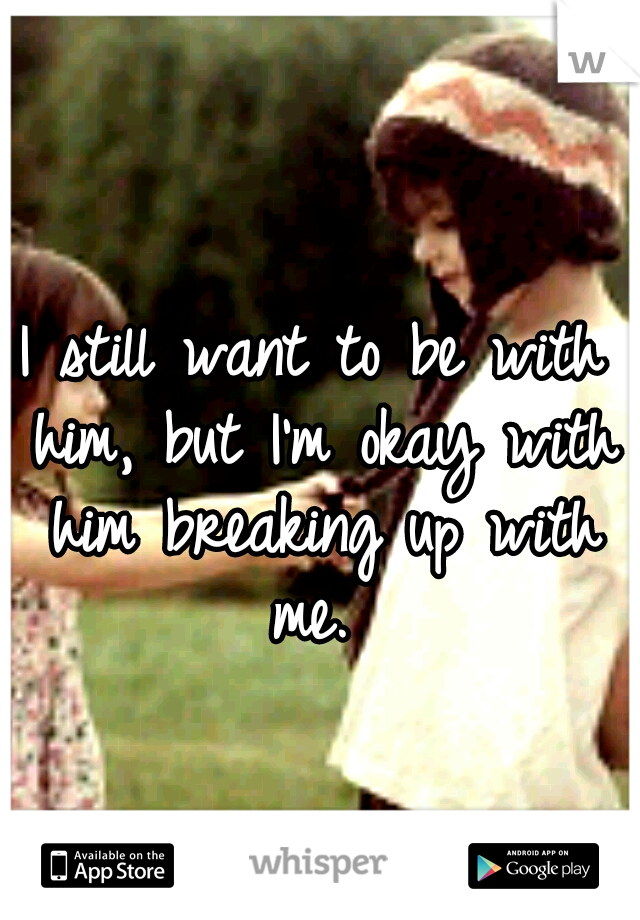 I still want to be with him, but I'm okay with him breaking up with me.