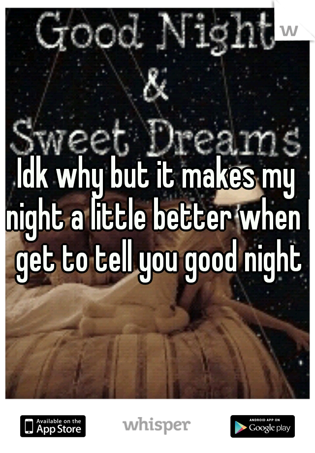 Idk why but it makes my night a little better when I get to tell you good night