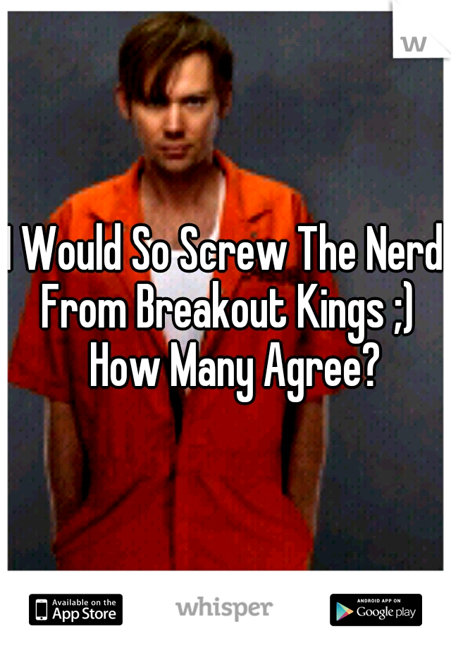 I Would So Screw The Nerd From Breakout Kings ;)  How Many Agree?