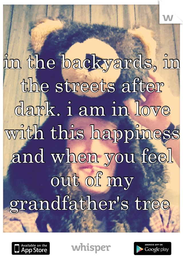 in the backyards, in the streets after dark. i am in love with this happiness and when you feel out of my grandfather's tree