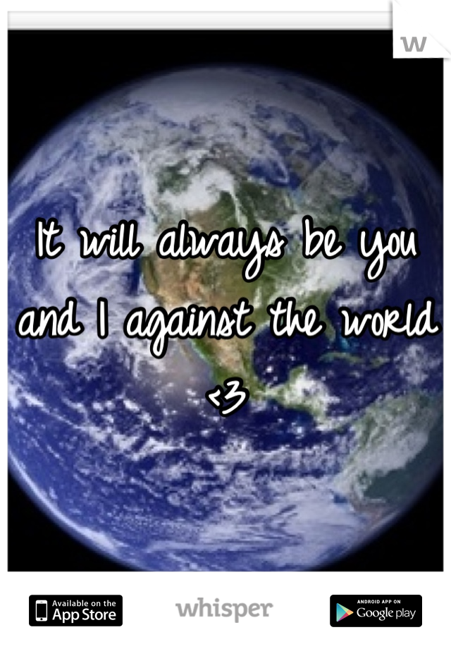 It will always be you and I against the world <3
