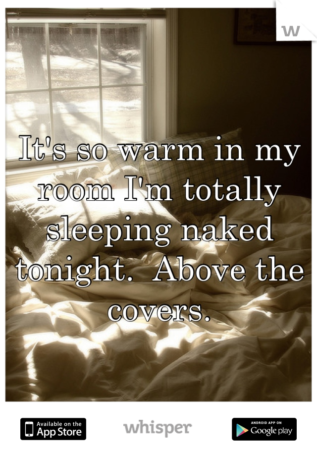 It's so warm in my room I'm totally sleeping naked tonight.  Above the covers.
