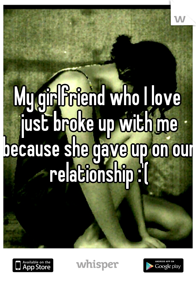 My girlfriend who I love just broke up with me because she gave up on our relationship :'(