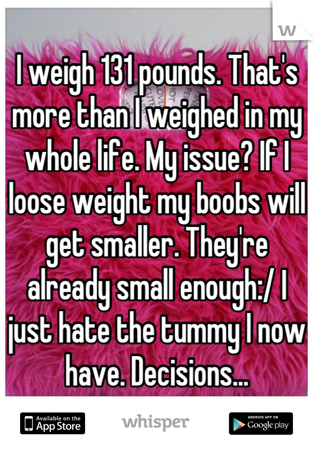 I weigh 131 pounds. That's more than I weighed in my whole life. My issue? If I loose weight my boobs will get smaller. They're already small enough:/ I just hate the tummy I now have. Decisions...