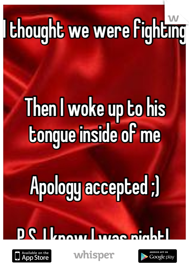 I thought we were fighting   Then I woke up to his tongue inside of me  Apology accepted ;)  P.S. I knew I was right!
