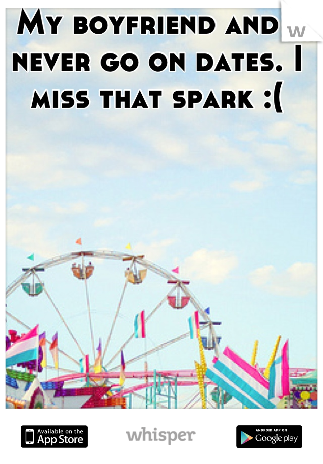 My boyfriend and I never go on dates. I miss that spark :(