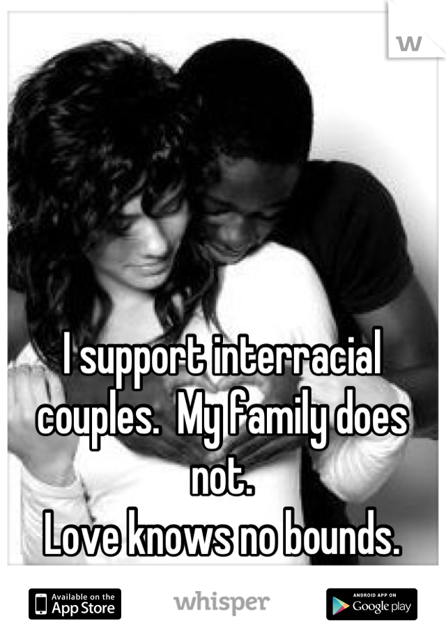 I support interracial  couples.  My family does not. Love knows no bounds.