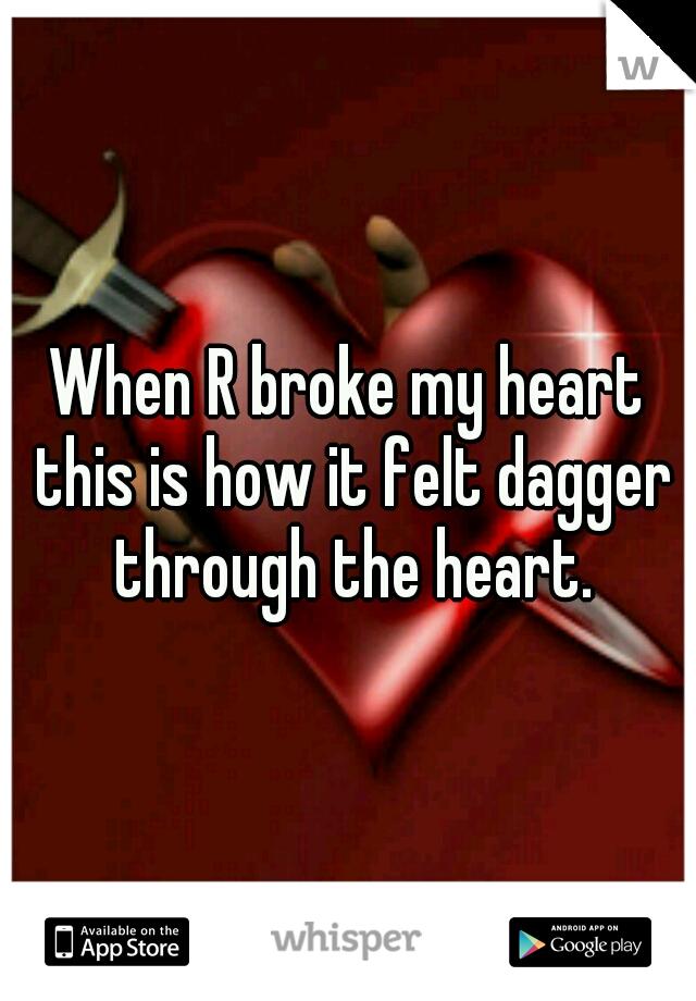 When R broke my heart this is how it felt dagger through the heart.