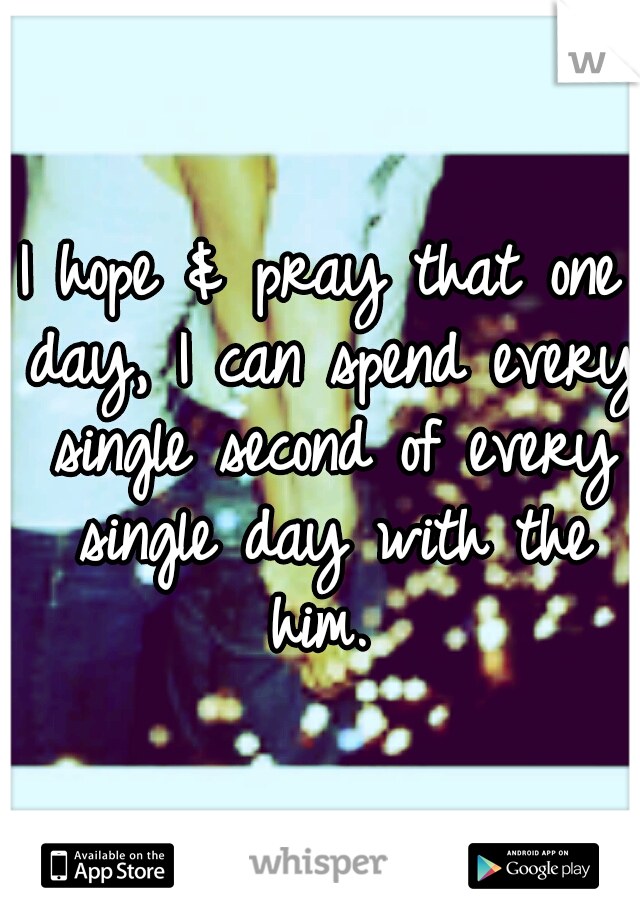 I hope & pray that one day, I can spend every single second of every single day with the him.