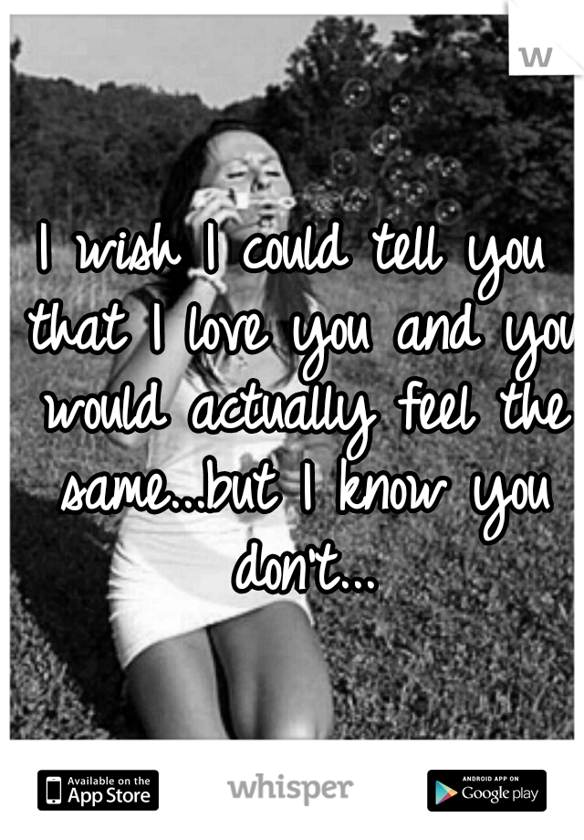 I wish I could tell you that I love you and you would actually feel the same...but I know you don't...