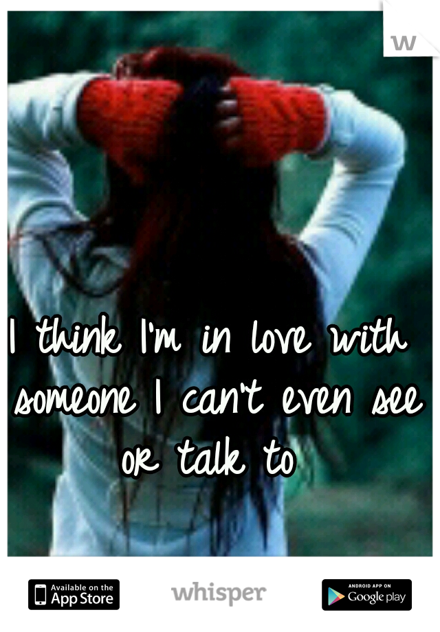 I think I'm in love with someone I can't even see or talk to