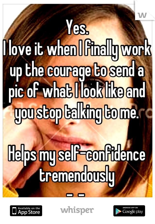 Yes. I love it when I finally work up the courage to send a pic of what I look like and you stop talking to me.   Helps my self-confidence tremendously -_-