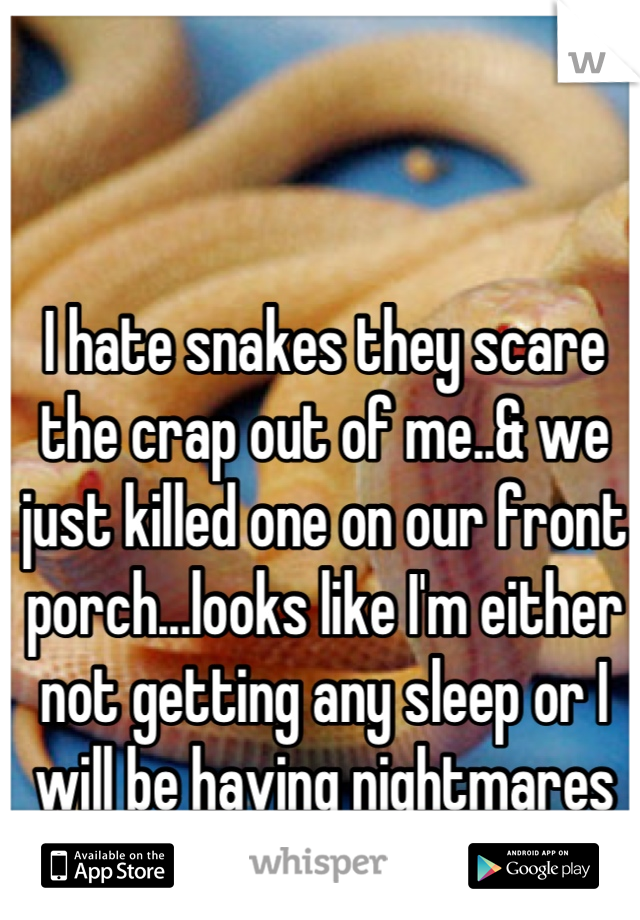 I hate snakes they scare the crap out of me..& we just killed one on our front porch...looks like I'm either not getting any sleep or I will be having nightmares tonight :/