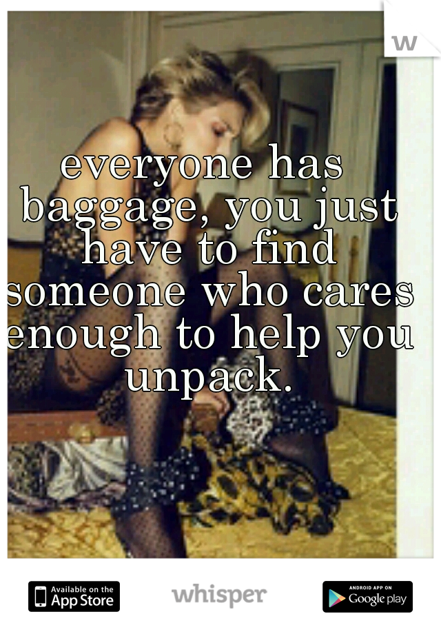 everyone has baggage, you just have to find someone who cares enough to help you unpack.