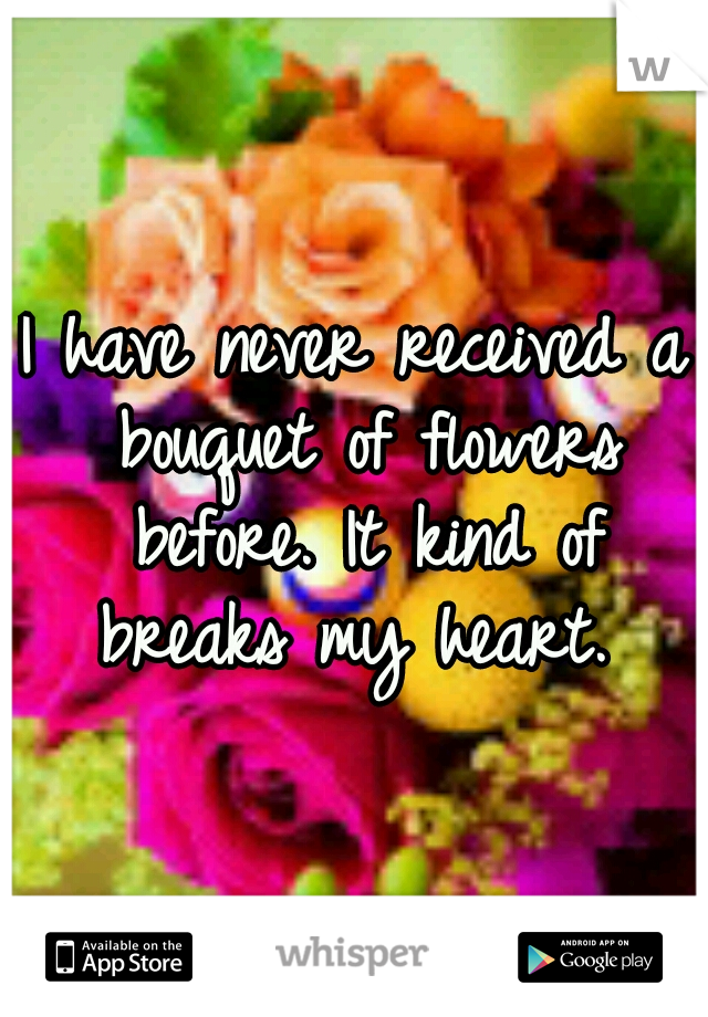 I have never received a bouquet of flowers before. It kind of breaks my heart.
