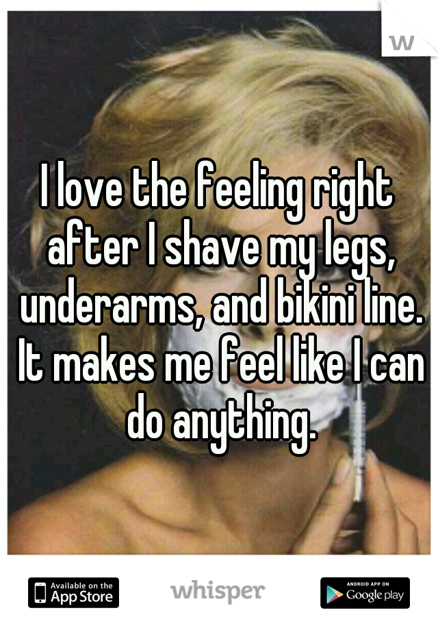 I love the feeling right after I shave my legs, underarms, and bikini line. It makes me feel like I can do anything.