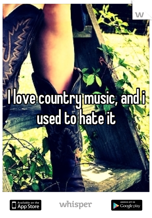 I love country music, and i used to hate it