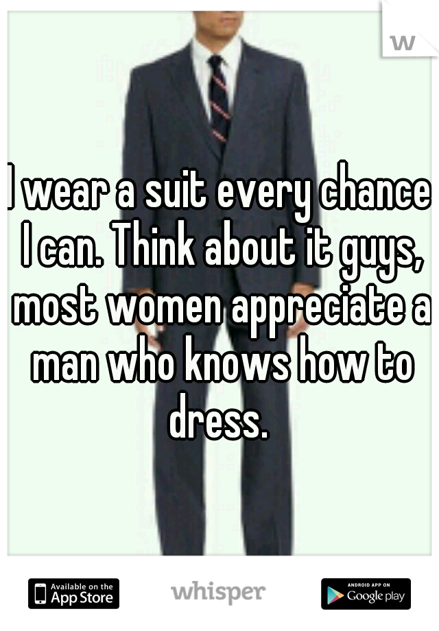 I wear a suit every chance I can. Think about it guys, most women appreciate a man who knows how to dress.