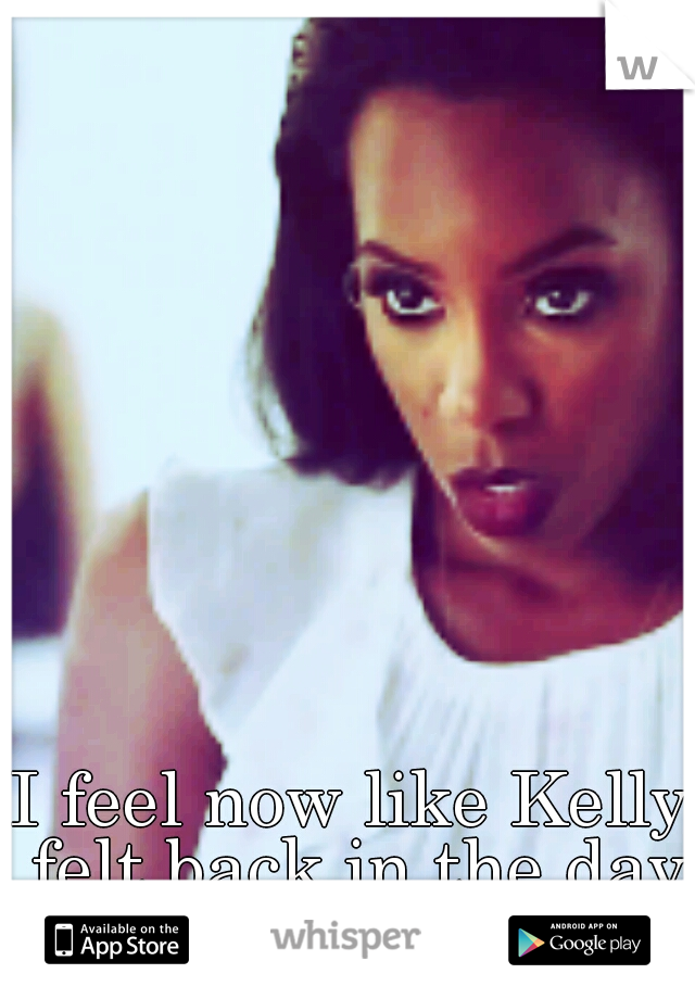 I feel now like Kelly felt back in the day =(