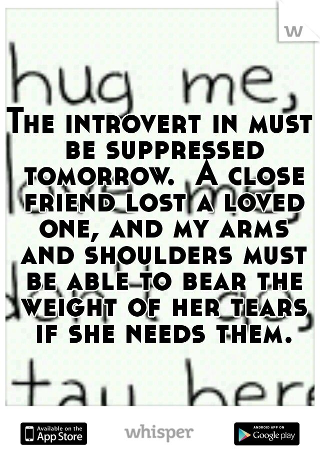 The introvert in must be suppressed tomorrow.  A close friend lost a loved one, and my arms and shoulders must be able to bear the weight of her tears if she needs them.