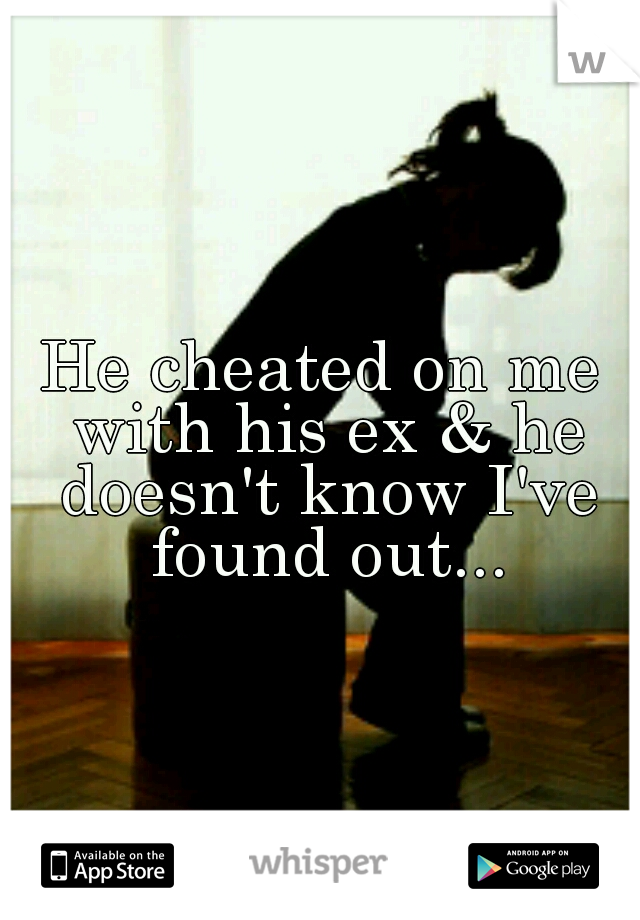 He cheated on me with his ex & he doesn't know I've found out...