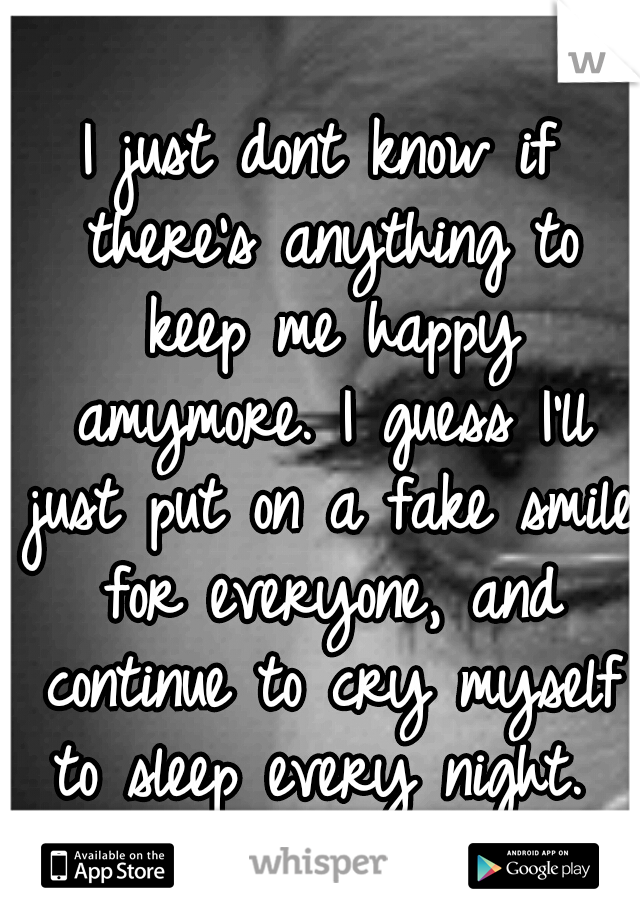 I just dont know if there's anything to keep me happy amymore. I guess I'll just put on a fake smile for everyone, and continue to cry myself to sleep every night.