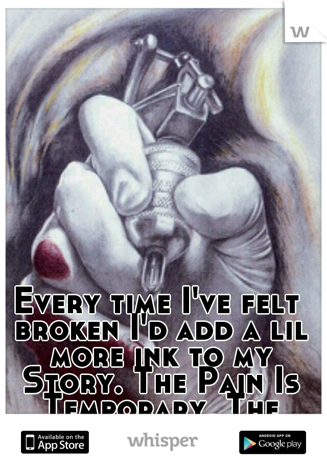 Every time I've felt broken I'd add a lil more ink to my Story. The Pain Is Temporary, The Memory Is Forever...