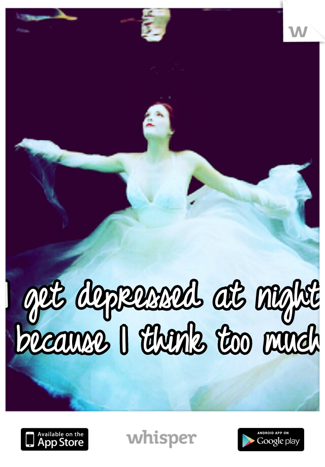 I get depressed at night because I think too much.
