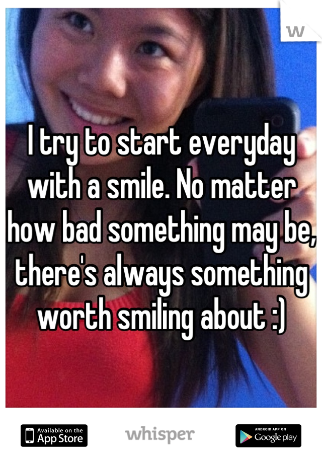 I try to start everyday with a smile. No matter how bad something may be, there's always something worth smiling about :)