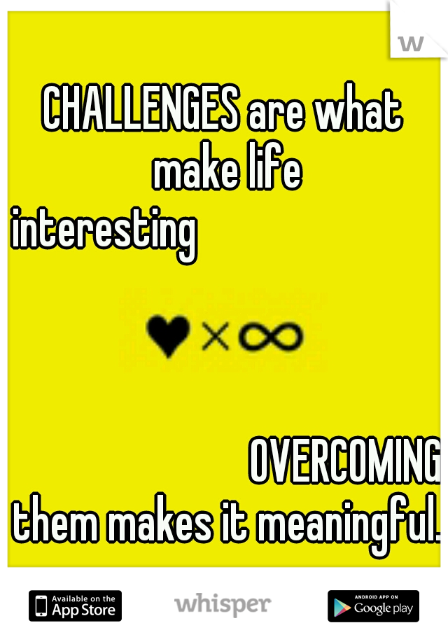 CHALLENGES are what make life interesting                                                                                  OVERCOMING them makes it meaningful.