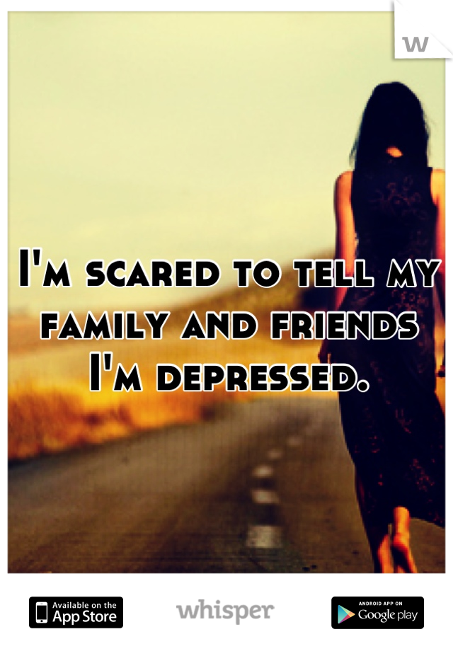 I'm scared to tell my family and friends I'm depressed.