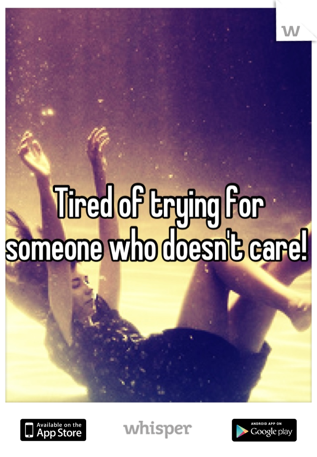 Tired of trying for someone who doesn't care!