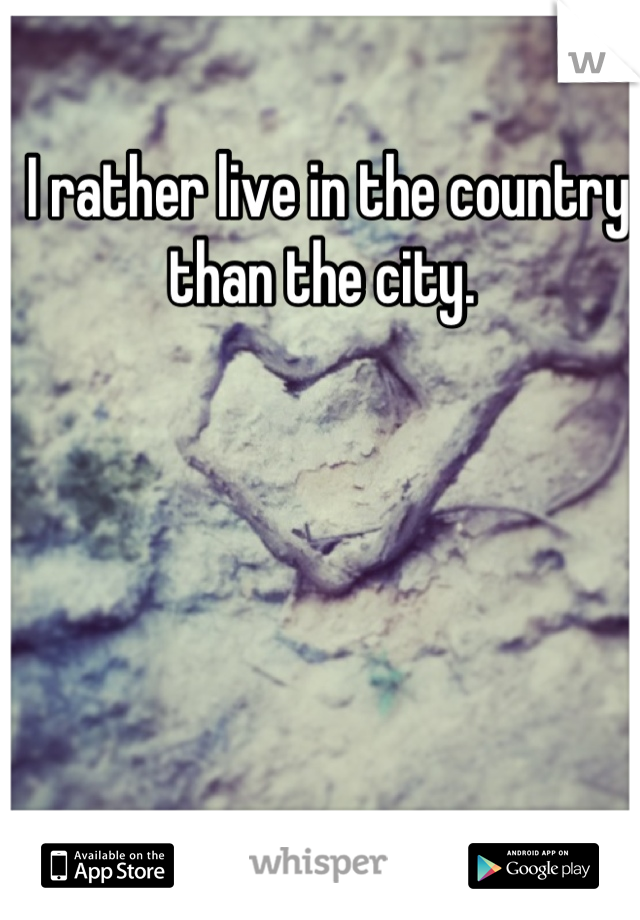 I rather live in the country than the city.