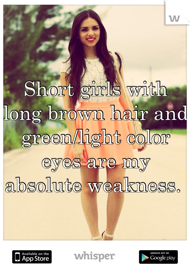 Short girls with long brown hair and green/light color eyes are my absolute weakness.