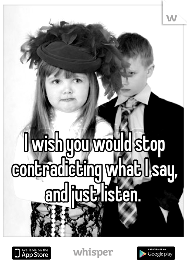 I wish you would stop contradicting what I say, and just listen.