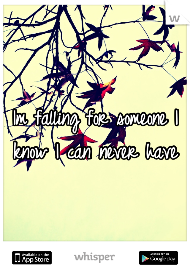Im falling for someone I know I can never have