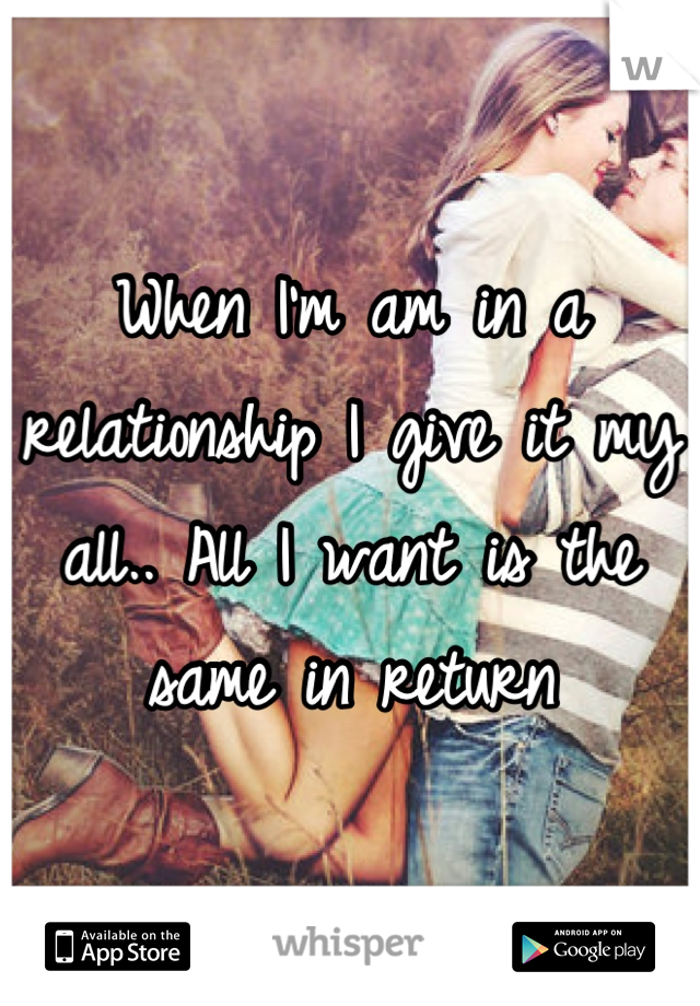 When I'm am in a relationship I give it my all.. All I want is the same in return