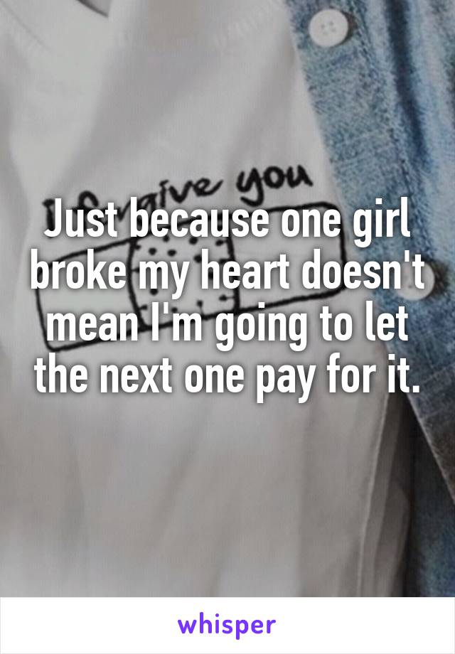 Just because one girl broke my heart doesn't mean I'm going to let the next one pay for it.