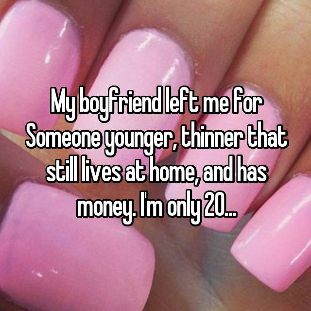 My boyfriend left me for Someone younger, thinner that still lives at home, and has money. I'm only 20...