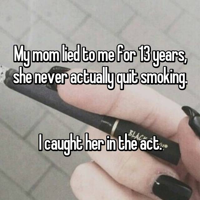 My mom lied to me for 13 years, she never actually quit smoking.   I caught her in the act.
