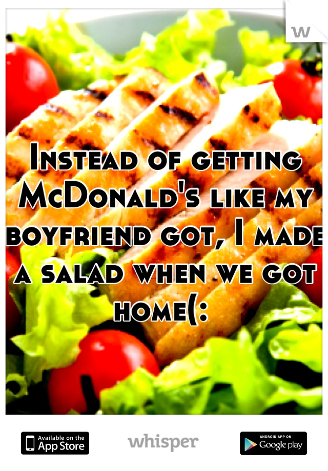 Instead of getting McDonald's like my boyfriend got, I made a salad when we got home(: