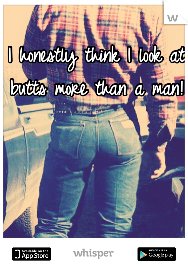 I honestly think I look at butts more than a man!