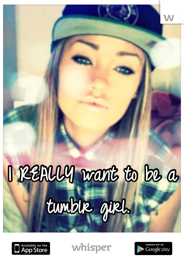 I REALLY want to be a tumblr girl.