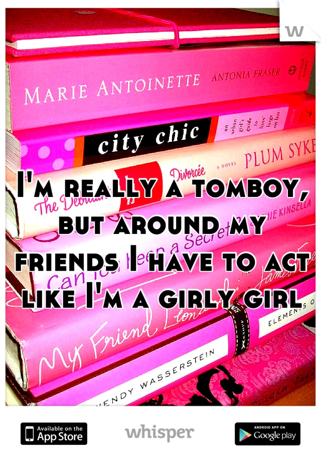 I'm really a tomboy, but around my friends I have to act like I'm a girly girl